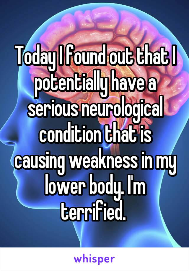 Today I found out that I potentially have a serious neurological condition that is causing weakness in my lower body. I'm terrified.