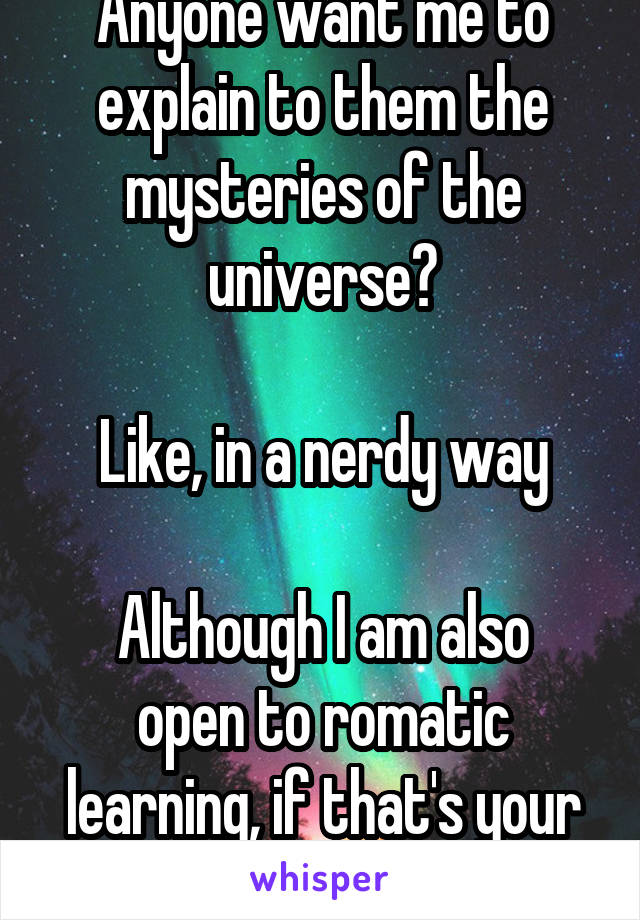 Anyone want me to explain to them the mysteries of the universe?  Like, in a nerdy way  Although I am also open to romatic learning, if that's your thing