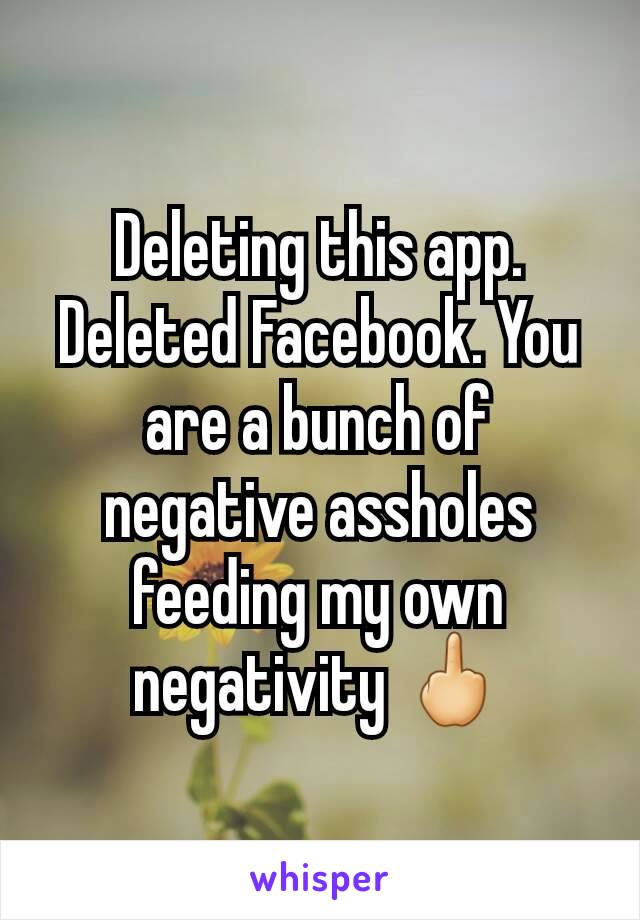 Deleting this app. Deleted Facebook. You are a bunch of negative assholes feeding my own negativity 🖕