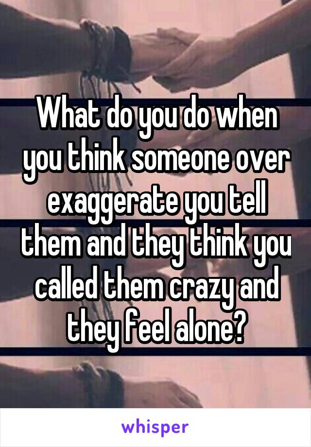 What do you do when you think someone over exaggerate you tell them and they think you called them crazy and they feel alone?