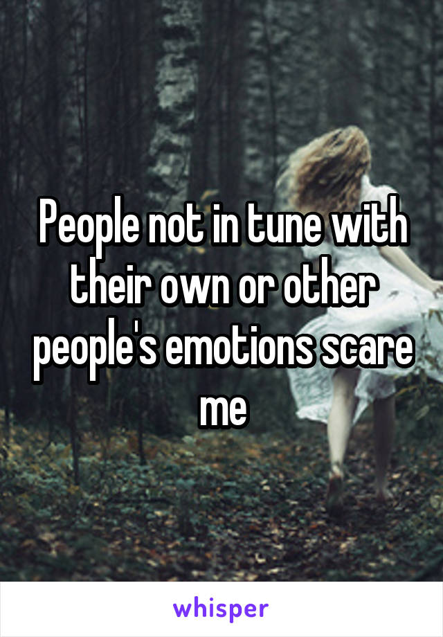 People not in tune with their own or other people's emotions scare me