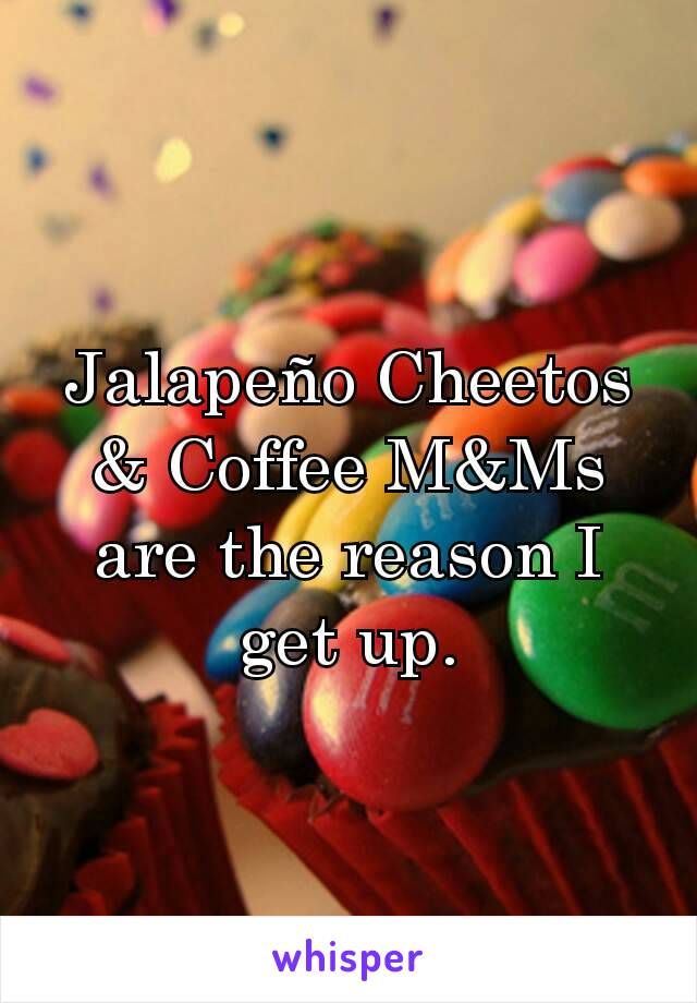 Jalapeño Cheetos & Coffee M&Ms are the reason I get up.