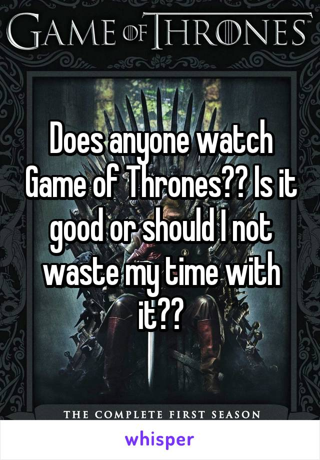 Does anyone watch Game of Thrones?? Is it good or should I not waste my time with it??