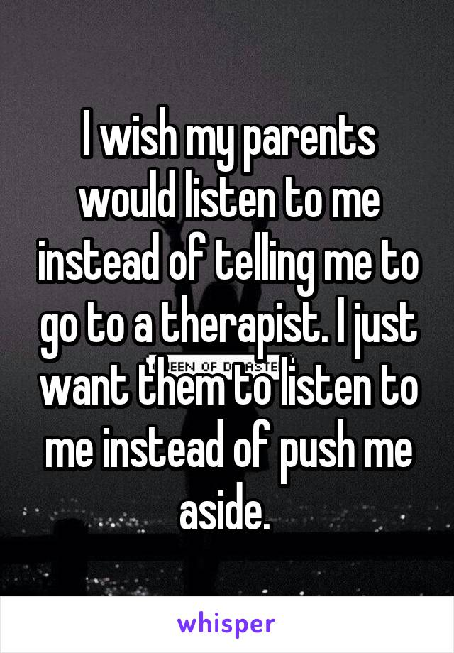 I wish my parents would listen to me instead of telling me to go to a therapist. I just want them to listen to me instead of push me aside.