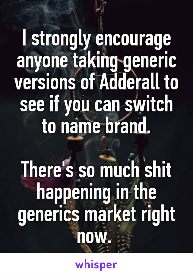 I strongly encourage anyone taking generic versions of Adderall to see if you can switch to name brand.  There's so much shit happening in the generics market right now.