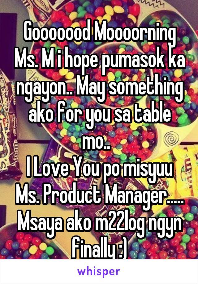 Gooooood Moooorning Ms. M i hope pumasok ka ngayon.. May something ako for you sa table mo..   I Love You po misyuu Ms. Product Manager..... Msaya ako m22log ngyn finally :)