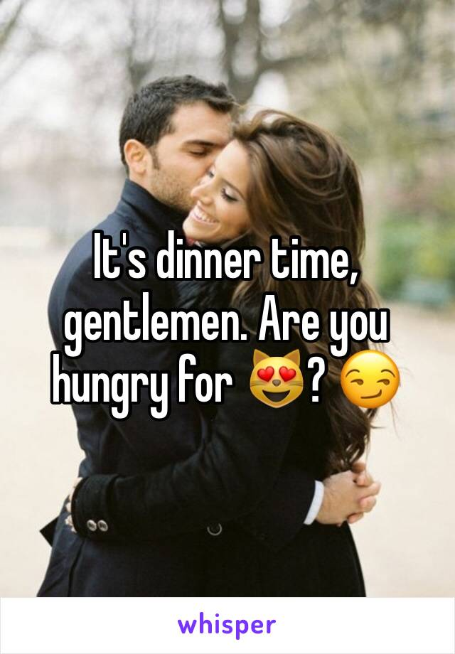 It's dinner time, gentlemen. Are you hungry for 😻? 😏