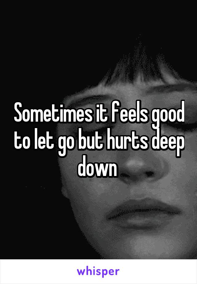 Sometimes it feels good to let go but hurts deep down