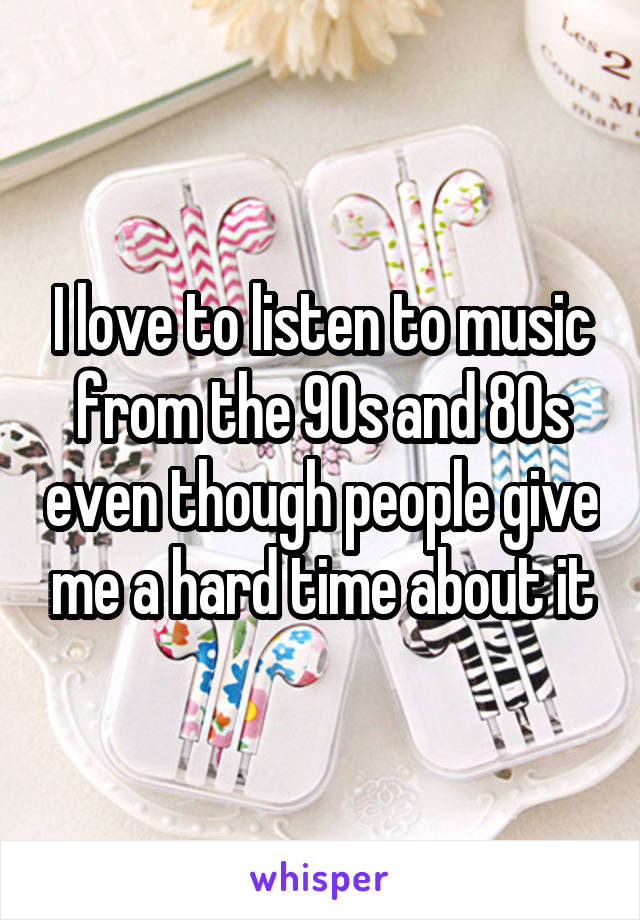 I love to listen to music from the 90s and 80s even though people give me a hard time about it