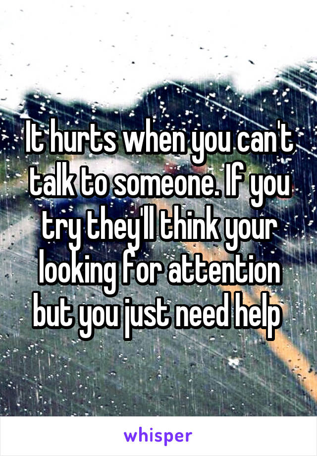 It hurts when you can't talk to someone. If you try they'll think your looking for attention but you just need help