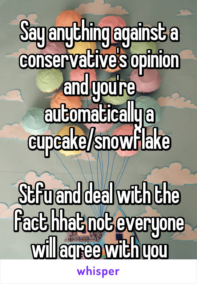 Say anything against a conservative's opinion and you're automatically a cupcake/snowflake  Stfu and deal with the fact hhat not everyone will agree with you