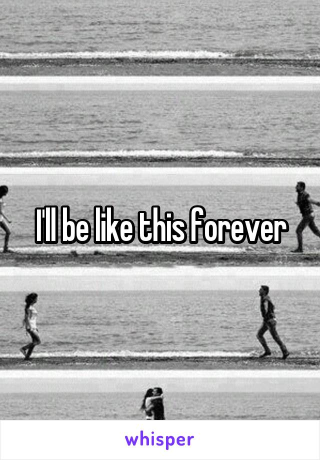 I'll be like this forever