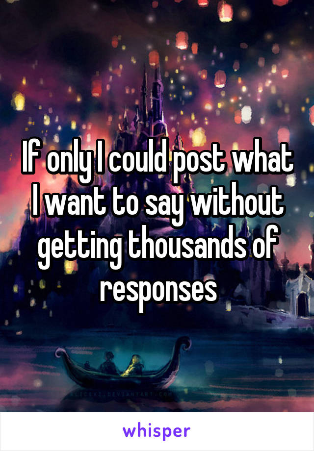 If only I could post what I want to say without getting thousands of responses