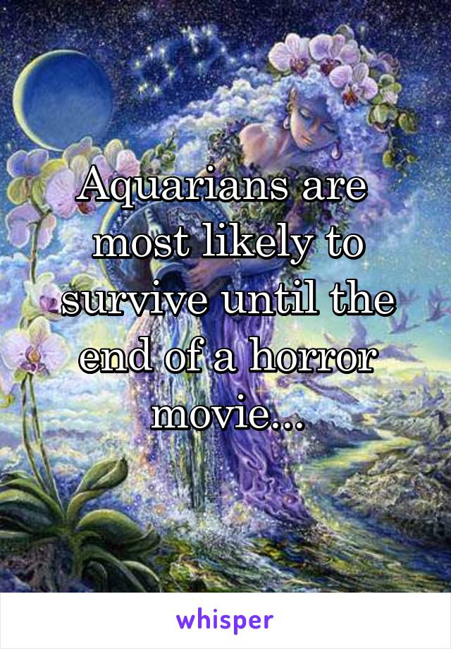 Aquarians are  most likely to survive until the end of a horror movie...