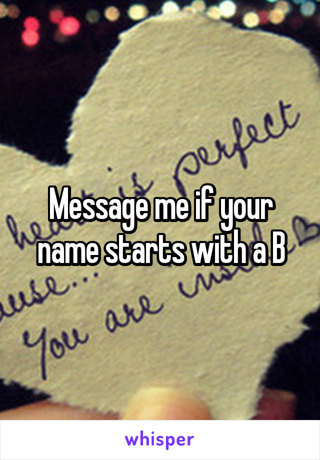 Message me if your name starts with a B