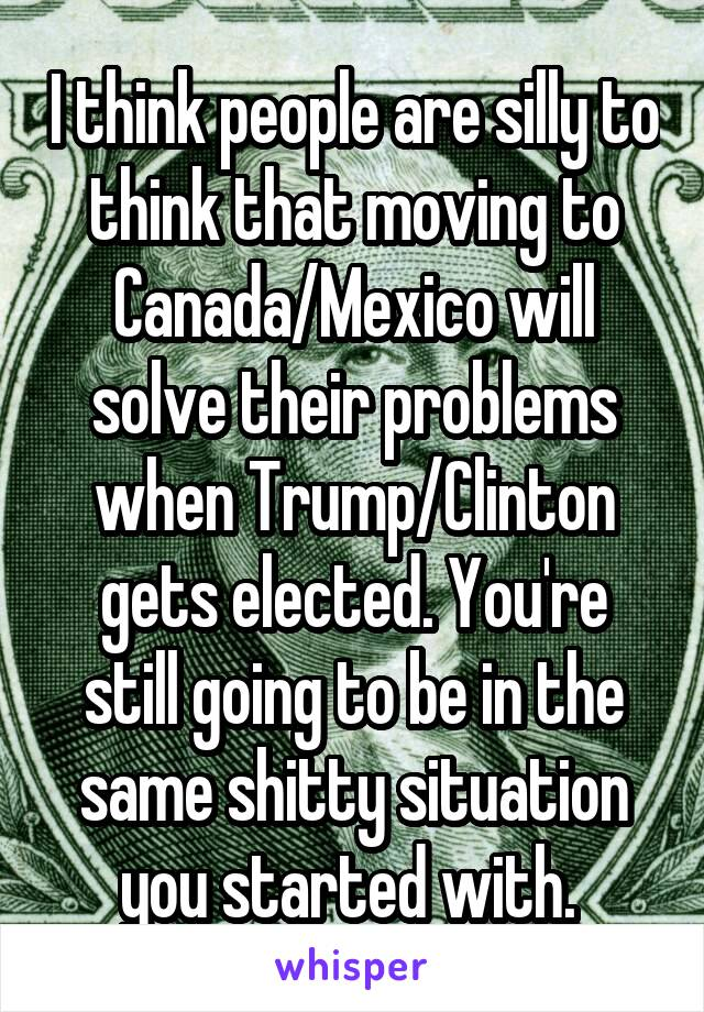 I think people are silly to think that moving to Canada/Mexico will solve their problems when Trump/Clinton gets elected. You're still going to be in the same shitty situation you started with.