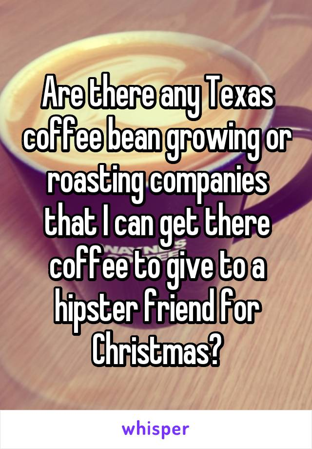 Are there any Texas coffee bean growing or roasting companies that I can get there coffee to give to a hipster friend for Christmas?