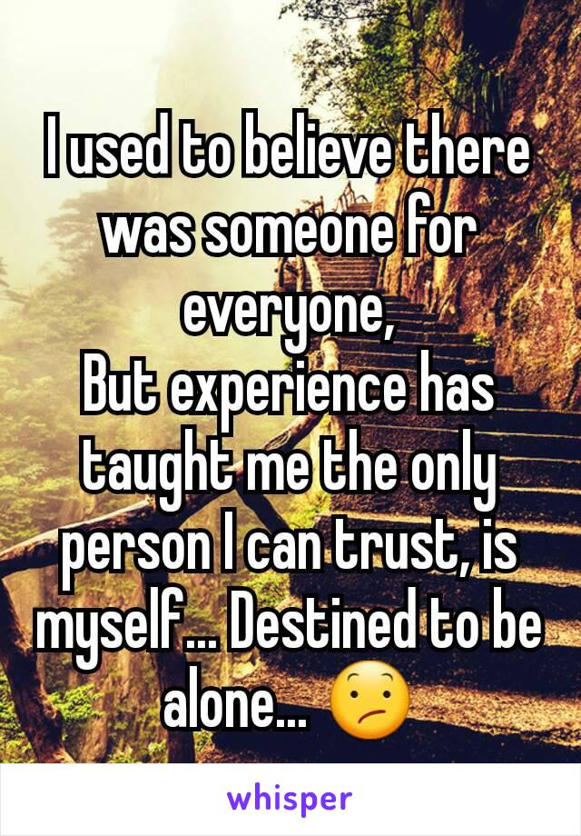 I used to believe there was someone for everyone, But experience has taught me the only person I can trust, is myself... Destined to be alone... 😕