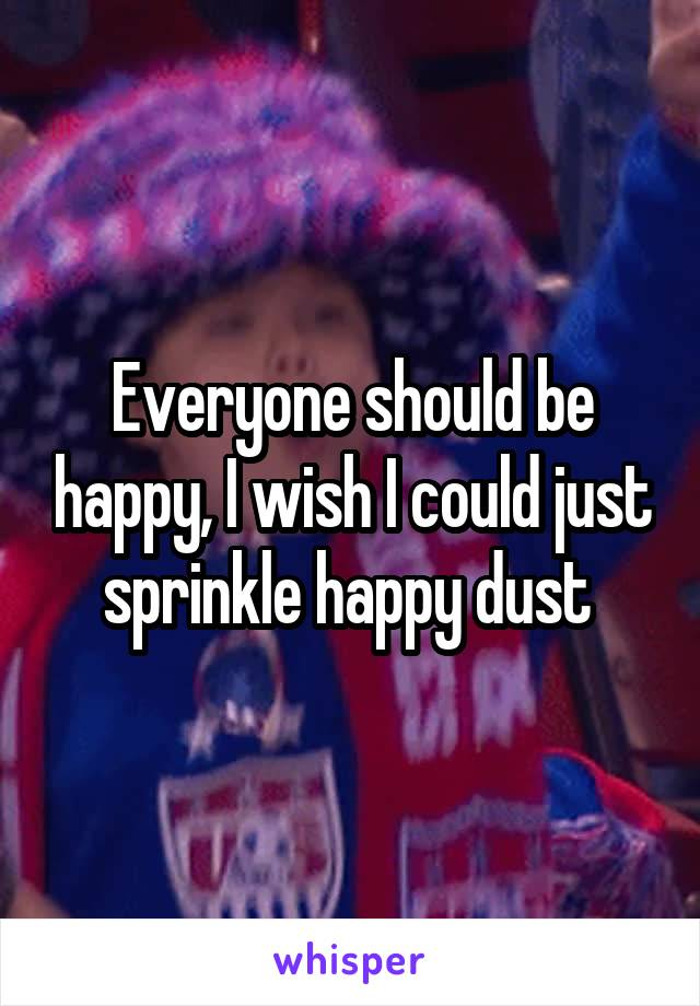 Everyone should be happy, I wish I could just sprinkle happy dust