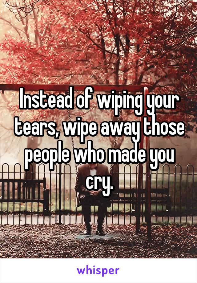 Instead of wiping your tears, wipe away those people who made you cry.