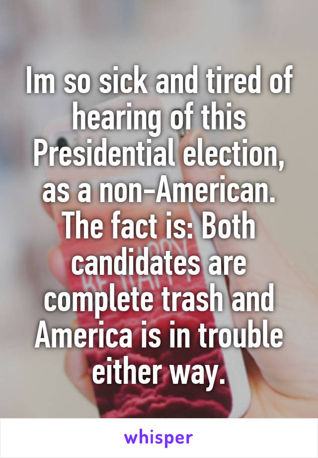 Im so sick and tired of hearing of this Presidential election, as a non-American. The fact is: Both candidates are complete trash and America is in trouble either way.