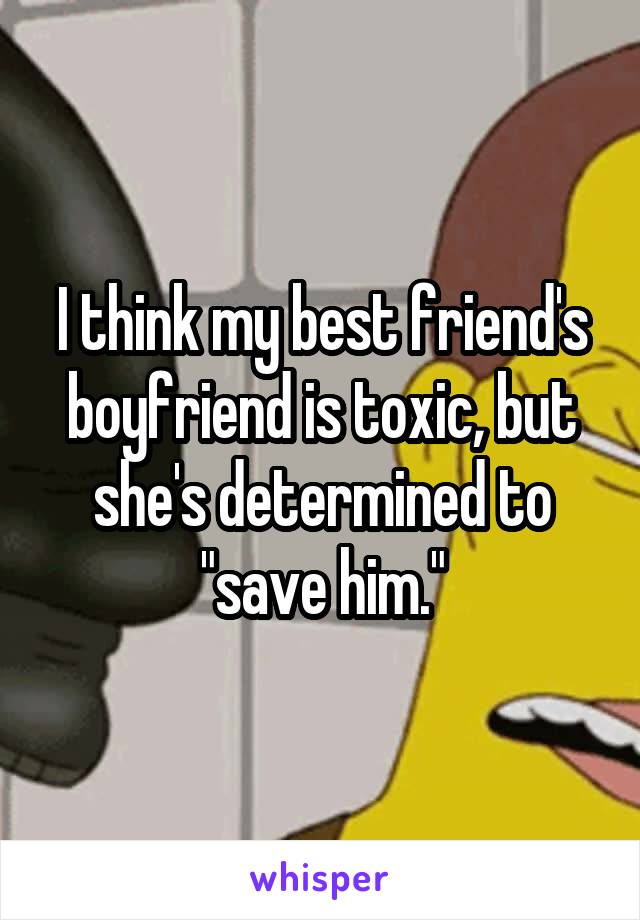 "I think my best friend's boyfriend is toxic, but she's determined to ""save him."""