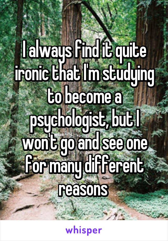 I always find it quite ironic that I'm studying to become a psychologist, but I won't go and see one for many different reasons