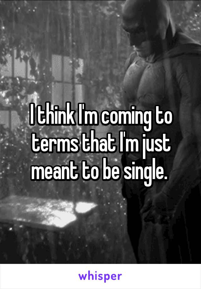 I think I'm coming to terms that I'm just meant to be single.
