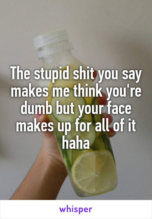 The stupid shit you say makes me think you're dumb but your face makes up for all of it haha