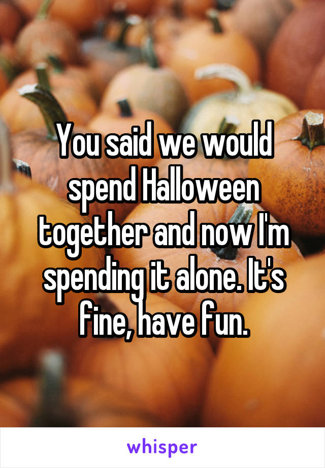 You said we would spend Halloween together and now I'm spending it alone. It's fine, have fun.