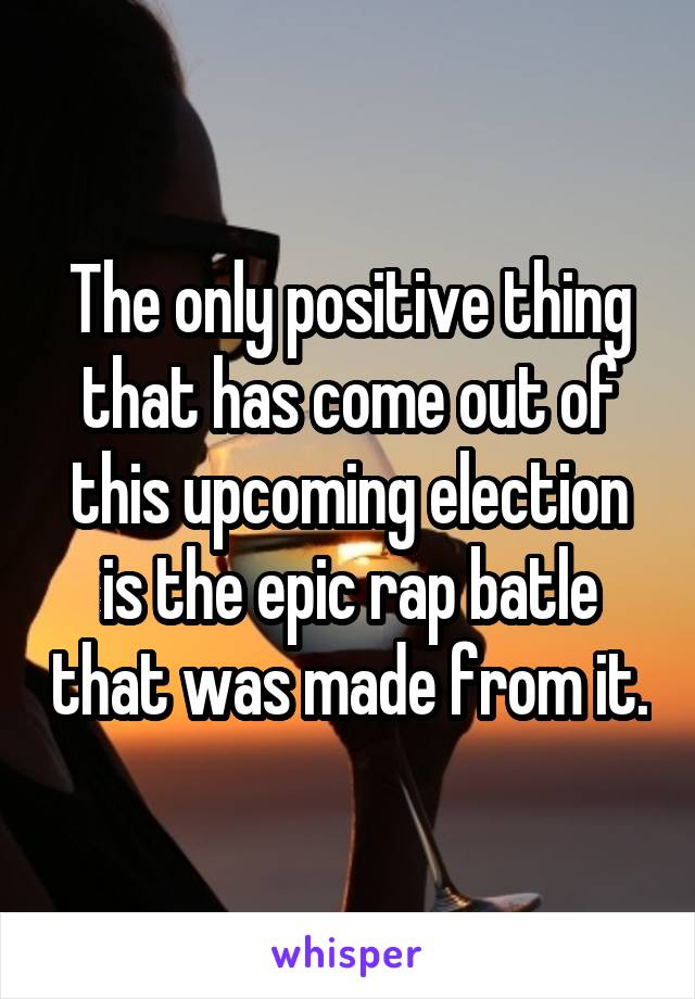 The only positive thing that has come out of this upcoming election is the epic rap batle that was made from it.