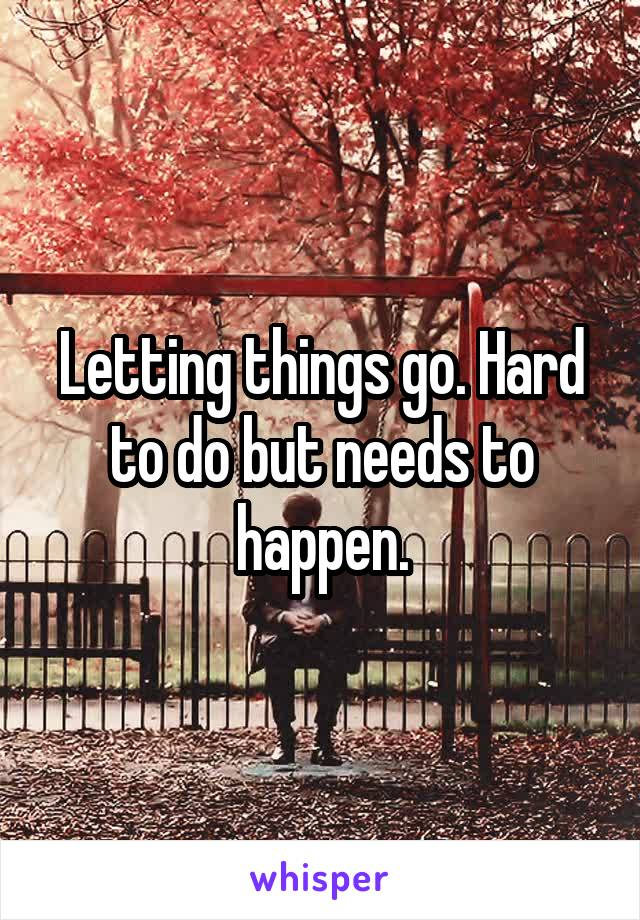 Letting things go. Hard to do but needs to happen.