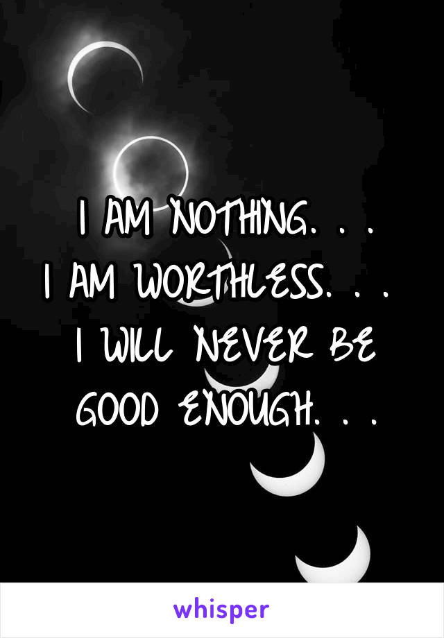 I AM NOTHING. . . I AM WORTHLESS. . .  I WILL NEVER BE GOOD ENOUGH. . .