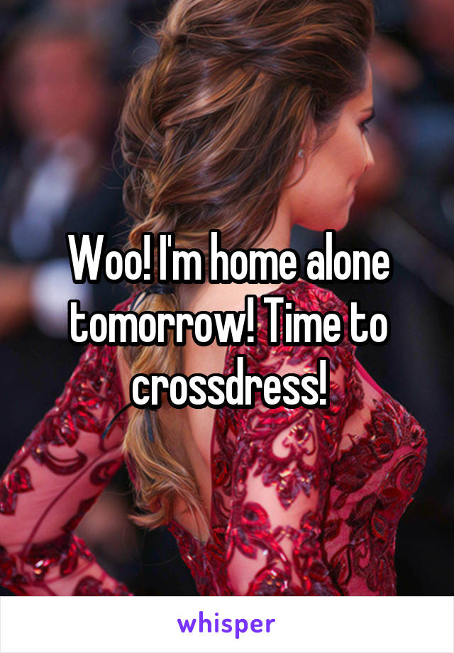 Woo! I'm home alone tomorrow! Time to crossdress!