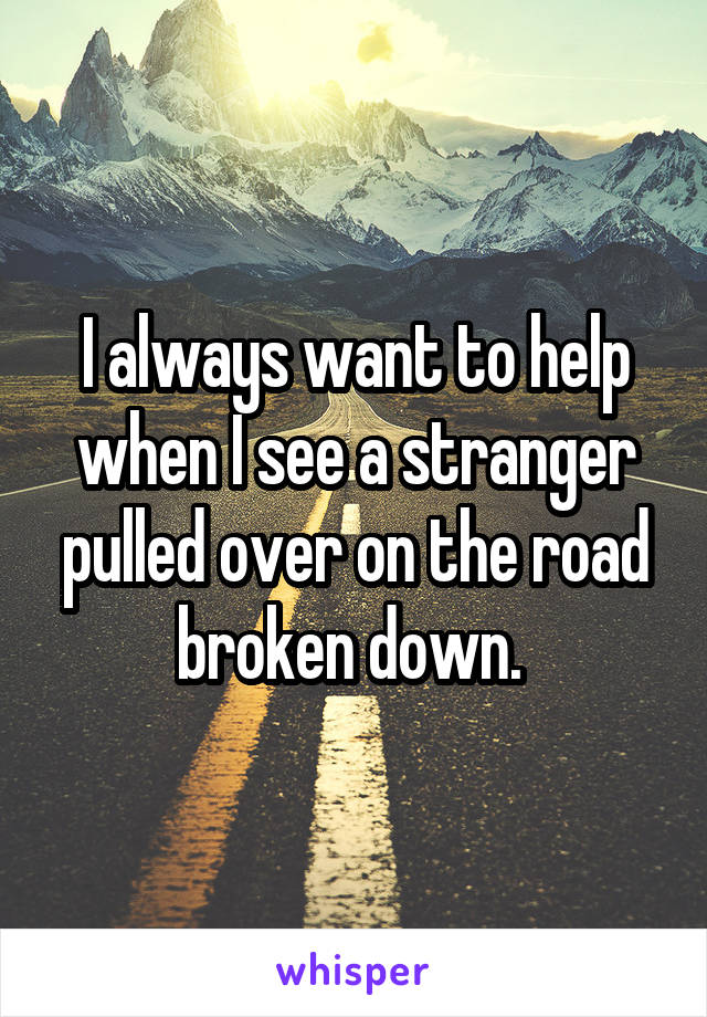 I always want to help when I see a stranger pulled over on the road broken down.