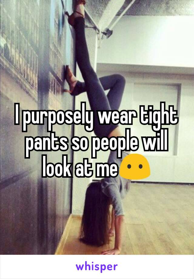 I purposely wear tight pants so people will look at me😶