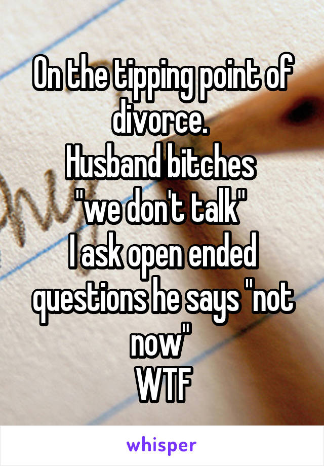 "On the tipping point of divorce.  Husband bitches  ""we don't talk""  I ask open ended questions he says ""not now""  WTF"