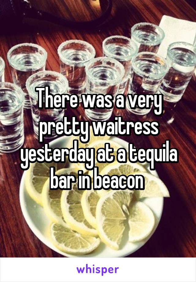 There was a very pretty waitress yesterday at a tequila bar in beacon