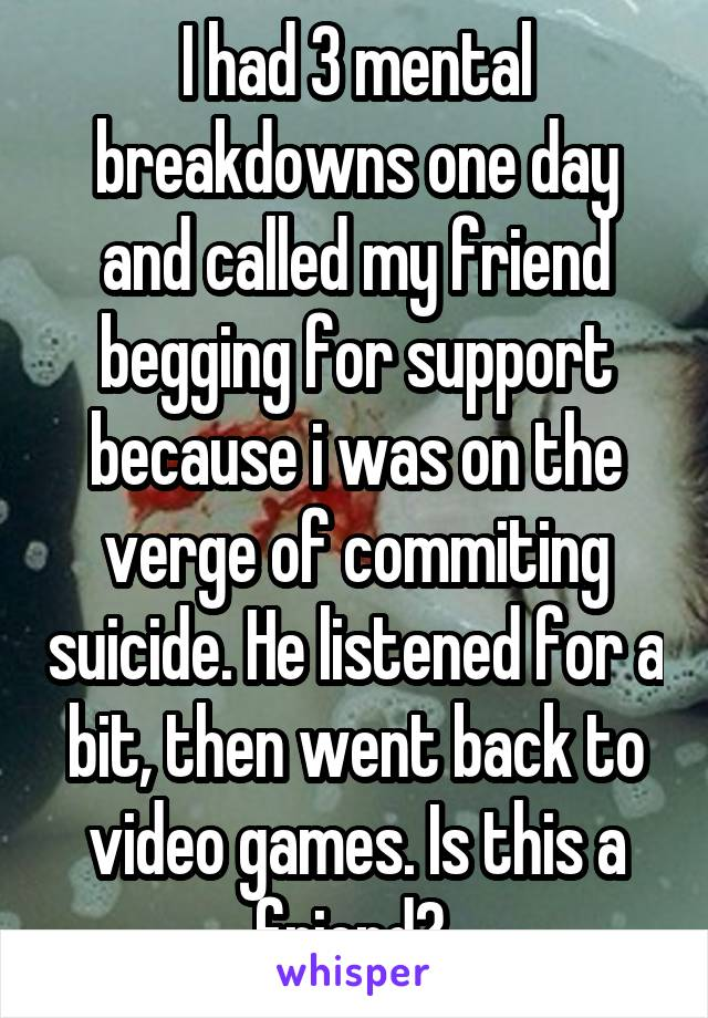 I had 3 mental breakdowns one day and called my friend begging for support because i was on the verge of commiting suicide. He listened for a bit, then went back to video games. Is this a friend?