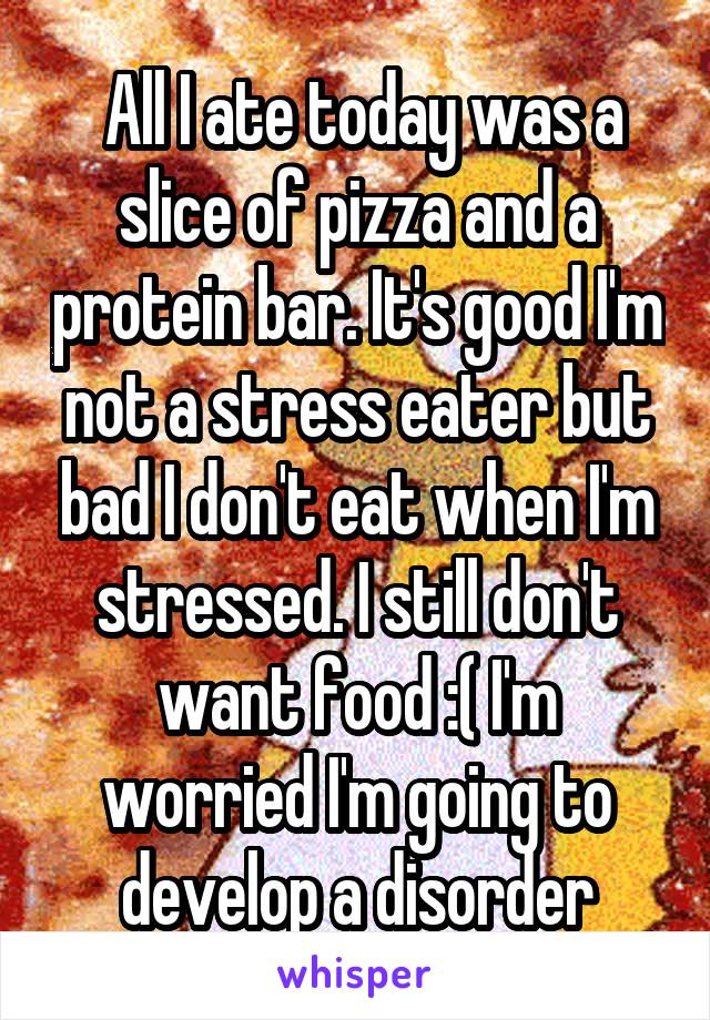 All I ate today was a slice of pizza and a protein bar. It's good I'm not a stress eater but bad I don't eat when I'm stressed. I still don't want food :( I'm worried I'm going to develop a disorder