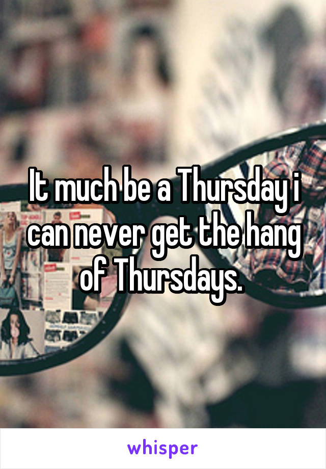 It much be a Thursday i can never get the hang of Thursdays.