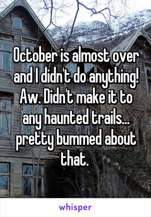 October is almost over and I didn't do anything! Aw. Didn't make it to any haunted trails... pretty bummed about that.