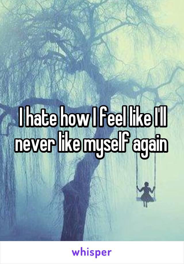 I hate how I feel like I'll never like myself again