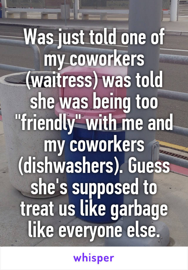 """Was just told one of my coworkers (waitress) was told she was being too """"friendly"""" with me and my coworkers (dishwashers). Guess she's supposed to treat us like garbage like everyone else."""