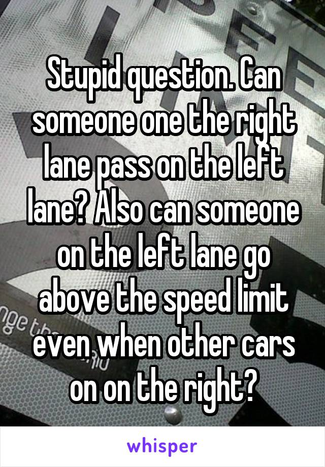 Stupid question. Can someone one the right lane pass on the left lane? Also can someone on the left lane go above the speed limit even when other cars on on the right?