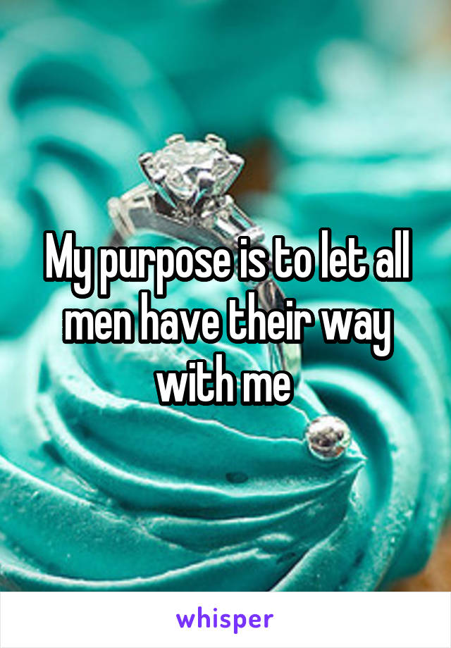 My purpose is to let all men have their way with me