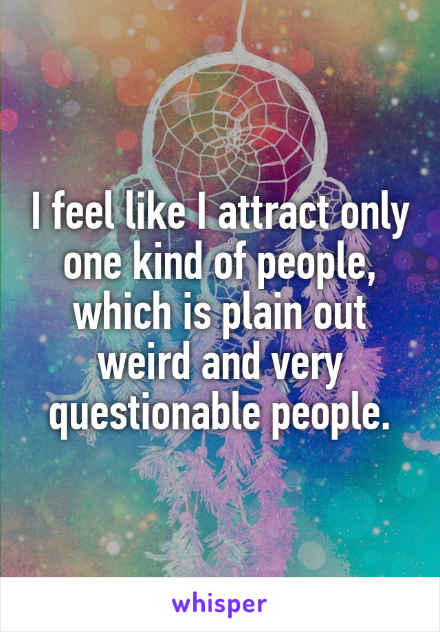 I feel like I attract only one kind of people, which is plain out weird and very questionable people.
