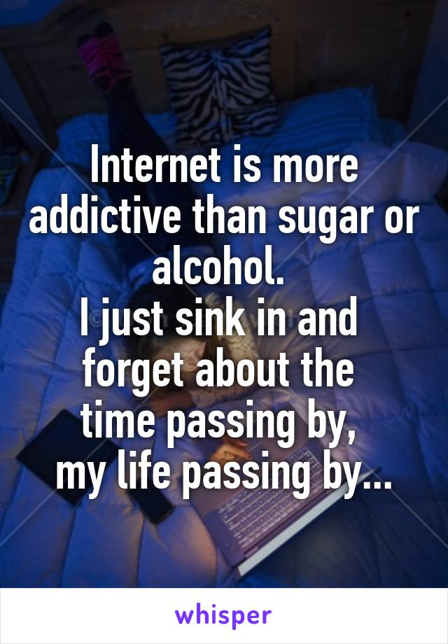 Internet is more addictive than sugar or alcohol.  I just sink in and  forget about the  time passing by,  my life passing by...