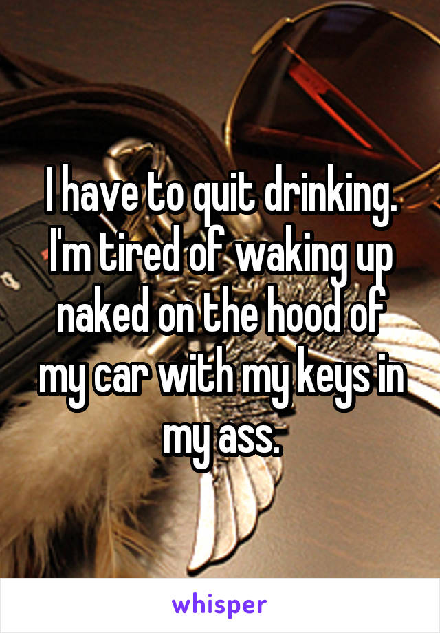 I have to quit drinking. I'm tired of waking up naked on the hood of my car with my keys in my ass.
