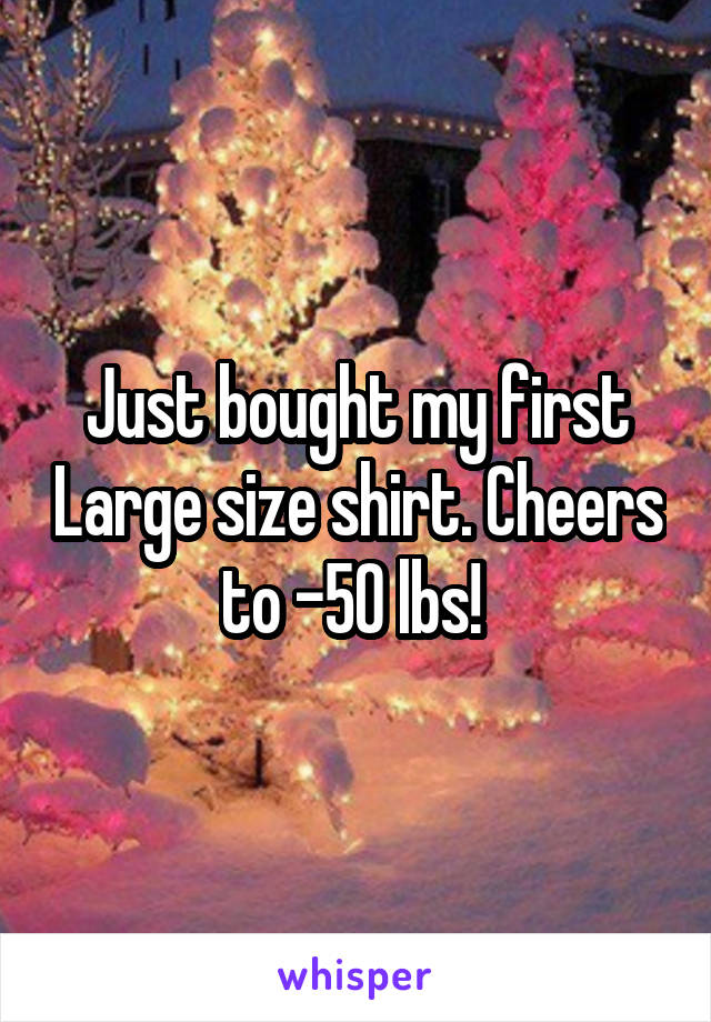 Just bought my first Large size shirt. Cheers to -50 lbs!